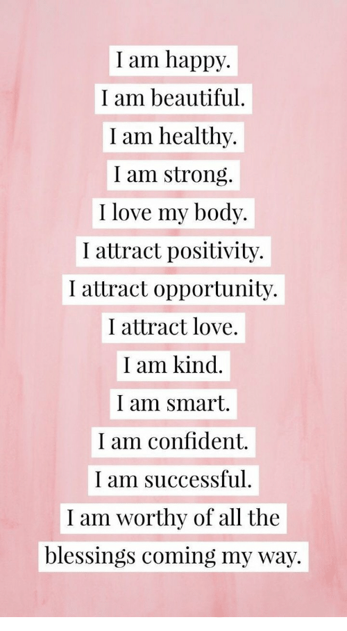 Beautiful, Love, and Happy: I am happy.  I am beautiful.  I am healthy.  I am strong.  I love my body.  I attract positivity.  I attract opportunity.  I attract love.  I am kind  I am smart.  I am confident.  I am successful  I am worthy of all the  blessings coming my way.