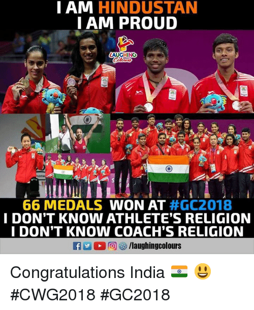 Congratulations, India, and Proud: I AM HINDUSTAN  IAM PROUD  AUGHING  66 MEDALS WON AT #GC2018  I DON'T KNOW ATHLETE'S RELIGION  I DON'T KNON COACH'S RELIGION Congratulations India 🇮🇳 😃 #CWG2018 #GC2018