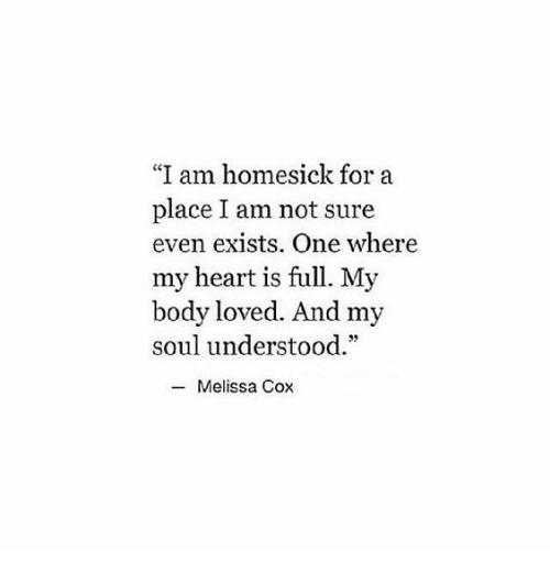 "Heart, Cox, and Soul: ""I am homesick for a  place I am not sure  even exists. One where  my heart is full. My  body loved. And my  soul understood.""  -Melissa Cox"