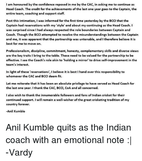 Confidence, Head, and Memes: I am honoured by the confidence reposed in me by the CAC, in asking me to continue as  Head Coach. The credit for the achievements of the last one year goes to the Captain, the  entire team, coaching and support staff.  Post this intimation, I was informed for the first time yesterday by the BCCI that the  Captain had reservations with my 'style' and about my continuing as the Head Coach. I  was surprised since I had always respected the role boundaries between Captain and  Coach. Though the BCCI attempted to resolve the misunderstandings between the Captain  and me, it was apparent that the partnership was untenable, and I therefore believe it is  best for me to move on  Professionalism, discipline, commitment, honesty, complementary skills and diverse views  are the key traits i bring to the table. These need to be valued for the partnership to be  effective. I see the Coach's role akin to 'holding a mirror to drive self-improvement in the  team's interest.  in light of these 'reservations', l believe it is best l hand over this responsibility to  whomever the CAC and BCCI deem fit.  Let me reiterate that it has been an absolute privilege to have served as Head Coach for  the last one year. I thank the CAC, BCCI, CoA and a  concerned.  I also wish to thank the innumerable followers and fans of Indian cricket for their  continued support  I will remain a well-wisher of the great cricketing tradition of my  country forever.  Anil Kumble Anil Kumble quits as the Indian coach with an emotional note :|  -Vardy