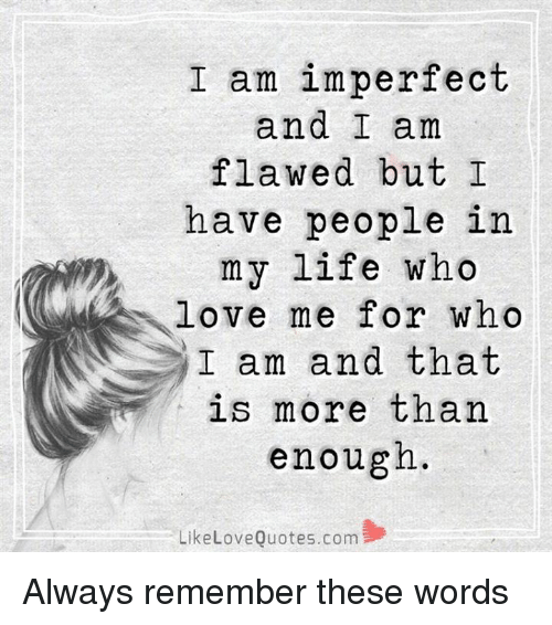 I Am Imperfect And I Am Flawed But I Have People In My Life Who Love