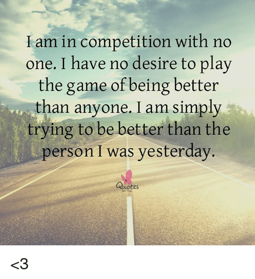 I Am In Competition With No One I Have No Desire To Play The Game Of