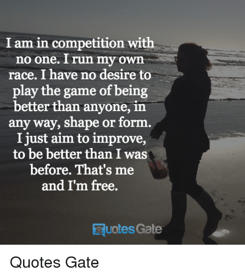 I Am In Competition With No One Run My Own Race I Have No Desire To