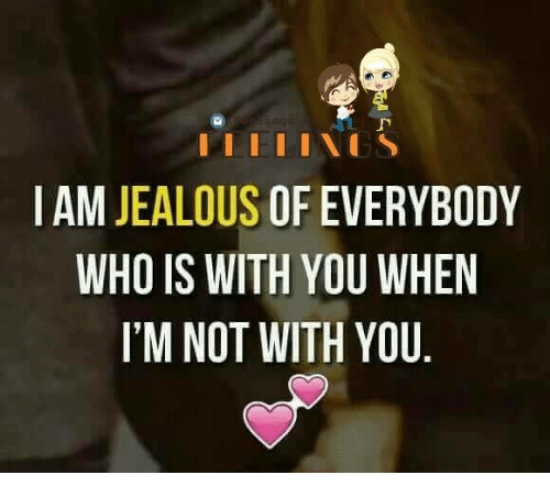Jealous, Memes, and 🤖: I AM JEALOUS  OF EVERYBODY  WHO IS WITH YOU WHEN  I'M NOT WITH YOU