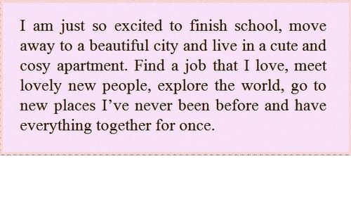 Beautiful, Cute, and Love: I am just so excited to finish school, move  away to a beautiful city and live in a cute and  cosy apartment. Find a job that I love, meet  lovely new people, explore the world, go to  new places I've never been before and have  everything together for once.