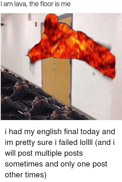 Memes, Today, and English: I am lava, the floor is me i had my english final today and im pretty sure i failed lollll (and i will post multiple posts sometimes and only one post other times)