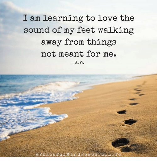 """Image result for """"I am learning to love the sound of my feet walking away from things not meant for me."""""""