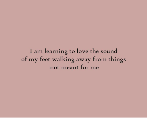 Love, Feet, and Sound: I am learning to love the sound  of my feet walking away from things  not meant for me