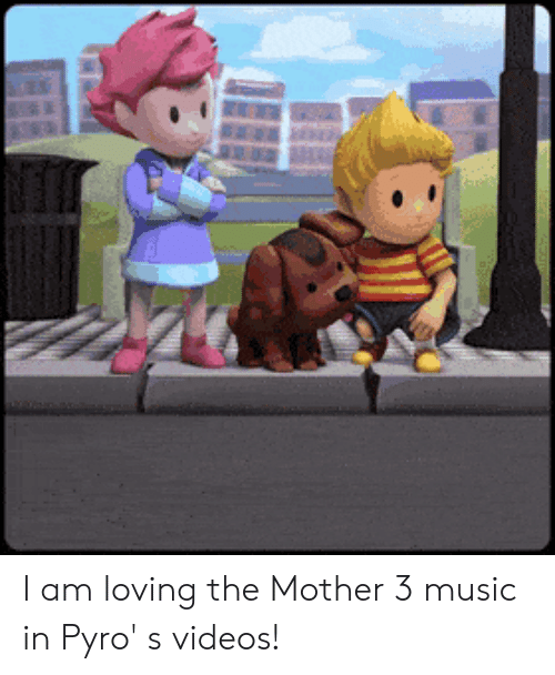 I Am Loving the Mother 3 Music in Pyro' S Videos! | Music Meme on ME ME