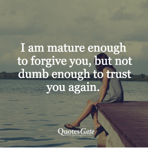 I Am Mature Enough To Forgive You But Not Dumb Enough To Trust You