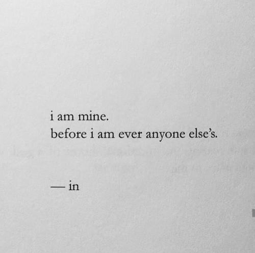 Mine, Anyone, and Ever: i am mine.  before i am ever anyone else's.  in