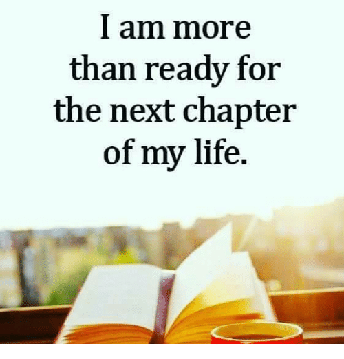 The Next Chapter >> I Am More Than Ready For The Next Chapter Of My Life Meme On Me Me