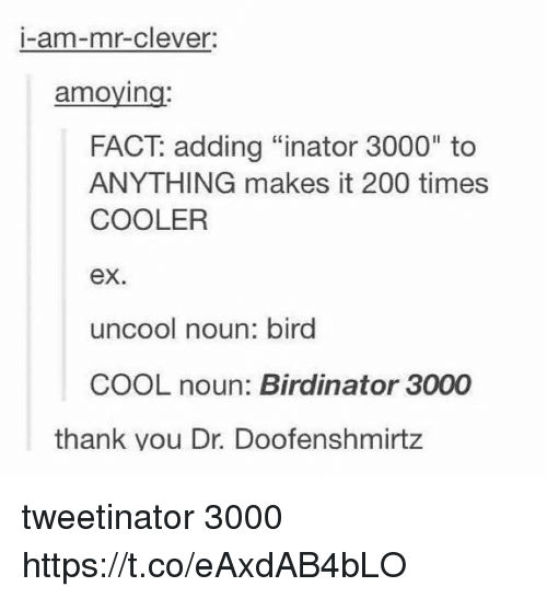 "Bailey Jay, Cool, and Times: I-am-mr-clever  amoying  FACT: adding ""inator 3000"" to  ANYTHING makes it 200 times  COOLER  ex.  uncool noun: bird  COOL noun: Birdinator 3000  thank vou Dr. Doofenshmirtz tweetinator 3000 https://t.co/eAxdAB4bLO"