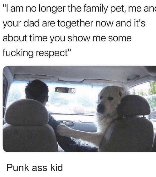 "Ass, Dad, and Family: ""I am no longer the family pet, me an  your dad are together now and it's  about time you show me some  fucking respect"" Punk ass kid"