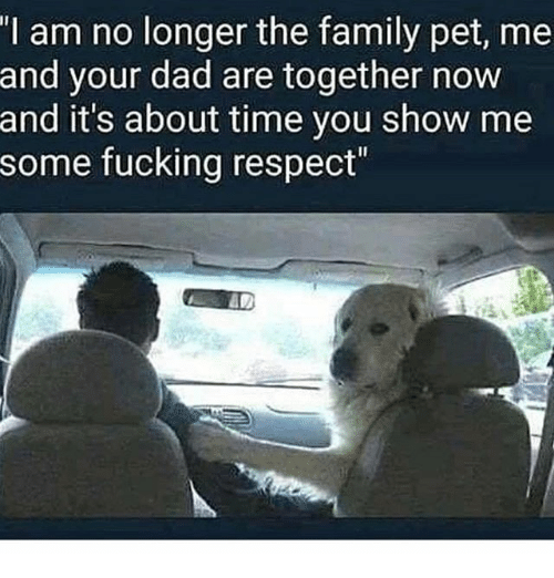 """Dad, Family, and Fucking: I am no longer the family pet, me  and your dad are together novw  and it's about time you show me  some fucking respect"""""""