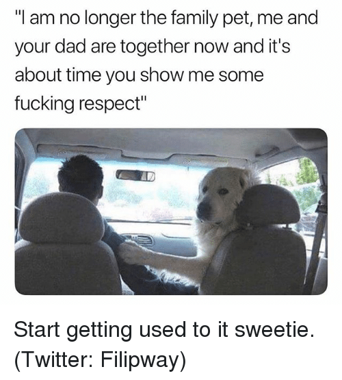 """Dad, Family, and Fucking: """"I am no longer the family pet, me and  your dad are together now and it's  about time you show me some  fucking respect"""" Start getting used to it sweetie. (Twitter: Filipway)"""