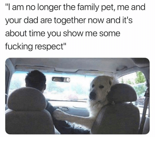 """Dad, Dank, and Family: """"I am no longer the family pet, me and  your dad are together now and it's  about time you show me some  fucking respect"""""""