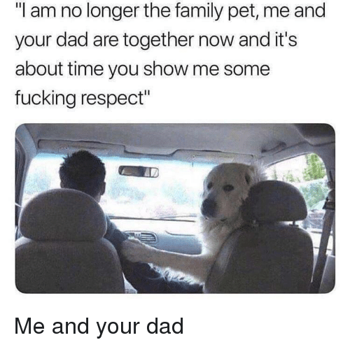 "Dad, Family, and Fucking: ""I am no longer the family pet, me and  your dad are together now and it's  about time you show me some  fucking respect"" Me and your dad"