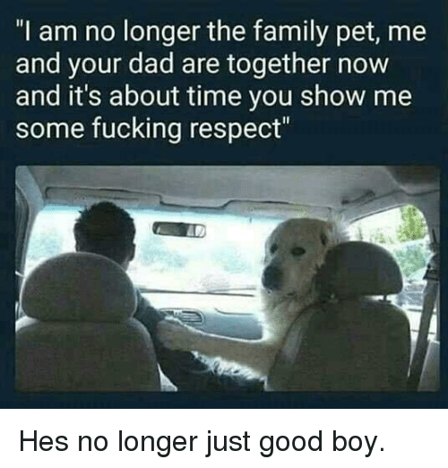 "Dad, Family, and Fucking: ""I am no longer the family pet, me  and your dad are together now  and it's about time you show me  some fucking respect"" Hes no longer just good boy."