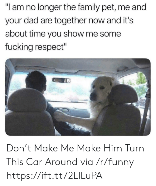 "Dad, Family, and Fucking: ""I am no longer the family pet, me and  your dad are together now and it's  about time you show me some  fucking respect"" Don't Make Me Make Him Turn This Car Around via /r/funny https://ift.tt/2LlLuPA"