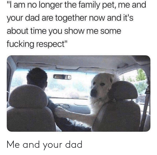 "Dad, Family, and Respect: ""I am no longer the family pet, me and  your dad are together now and it's  about time you show me some  fucking respect"" Me and your dad"