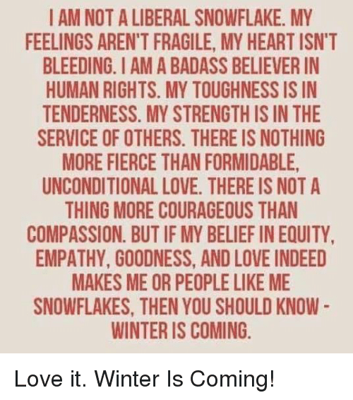 Love, Memes, and Winter: I AM NOT A LIBERAL SNOWFLAKE. MY  FEELINGS ARENT FRAGILE, MY HEARTISN'T  BLEEDING. AMA BADASS BELIEVERIN  HUMAN RIGHTS. MY TOUGHNESS IS IN  TENDERNESS. MY STRENGTHIS IN THE  SERVICE OF OTHERS. THERE IS NOTHING  MORE FIERCE THANFORMIDABLE,  UNCONDITIONAL LOVE. THERE IS NOT A  THING MORE COURAGEOUS THAN  COMPASSION. BUT IF MY BELIEF IN EQUITY,  EMPATHY, GOODNESS, ANDLOVE INDEED  MAKES ME OR PEOPLELIKE ME  SNOWFLAKES, THEN YOU SHOULD KNOW  WINTER IS COMING. Love it. Winter Is Coming!