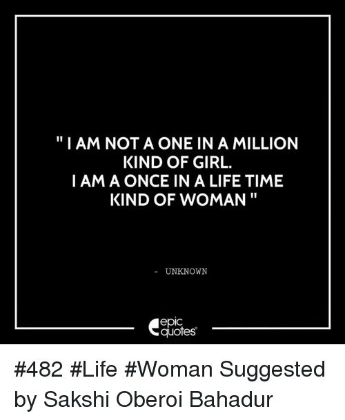Life, Girl, and Quotes: I AM NOT A ONE IN A MILLION  KIND OF GIRL.  I AM A ONCE IN A LIFE TIME  KIND OF WOMAN  UNKNOWN  epIC  quotes #482 #Life #Woman Suggested by Sakshi Oberoi Bahadur