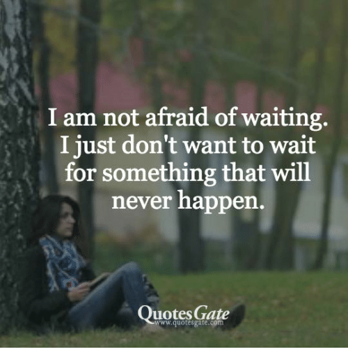 I Am Not Afraid Of Waiting I Just Dont Want To Wait For Something