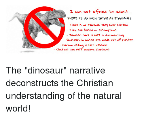 Dating, Dinosaur, and Jurassic Park: I am not afraid to admit  THERE IS nNo SUcH THING As OInoSAURS  There is no evidence they ever existed  They are based on assumptions  Jurassic Park is NoT a documentary  OinoSaurs in mUSea are made out of Plaster  carbon dating is NOT reliable  - Chickens are roT modern dinoSaurs