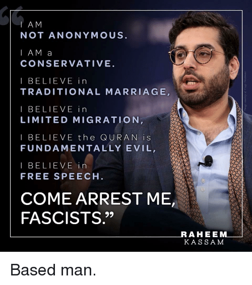 """Marriage, Anonymous, and Free: I AM  NOT ANONYMOUS  I AM a  CONSERVATIVE  I BELIEVE in  TRADITIONAL MARRIAGE  I BELIEVE in  LIMITED MIGRATION  I BELIEVE the QURAN iS  FUNDAMENTALLY EVIL,  I BELIEVE in  FREE SPEECH  COME ARREST ME  FASCISTS.""""  AHEE  KASSA M"""