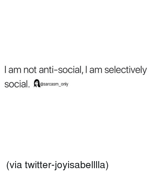 Funny, Memes, and Twitter: I am not anti-social, I am selectively  social. A  @sarcasm_only (via twitter-joyisabelllla)