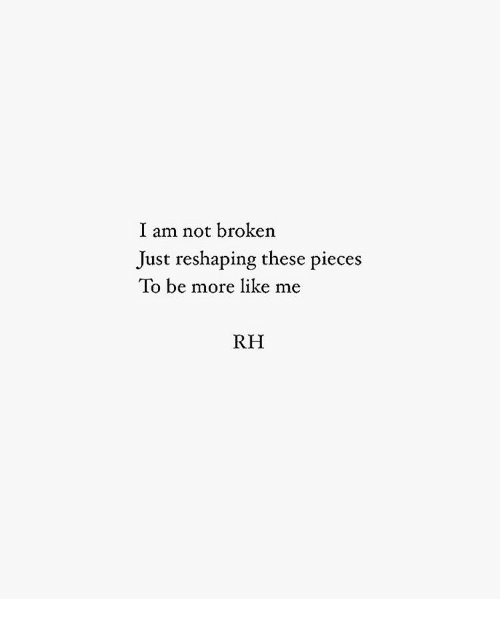 More, Like, and Just: I am not broken  Just reshaping these pieces  To be more like me  RH