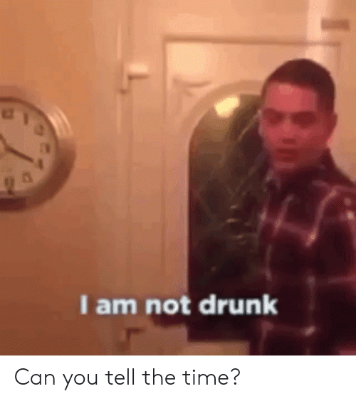 Drunk, Time, and Can: I am not drunk Can you tell the time?