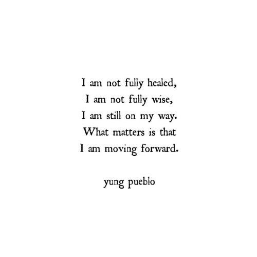 On My Way, My Way, and What: I am not fully healed  I am not fully wise,  I am still on my way  What matters is that  I am moving forward.  yung pueblo