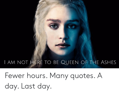 I Am Not Here To Be Queen Of The Ashes Fewer Hours Many Quotes A Day