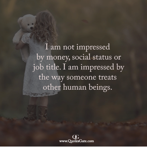 Money, Human, and Com: I am not impressed  by money, social status or  iob title. I am impressed bv  the way someone treats  other human beings.  www.QuotesGate.com