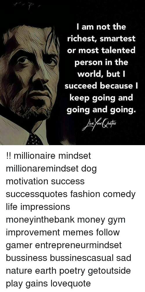 Fashion, Gym, and Life: I am not the  richest, smartest  or most talented  person in the  world, but l  succeed because l  keep going and  going and going.  ive. ow  es !! millionaire mindset millionaremindset dog motivation success successquotes fashion comedy life impressions moneyinthebank money gym improvement memes follow gamer entrepreneurmindset bussiness bussinescasual sad nature earth poetry getoutside play gains lovequote