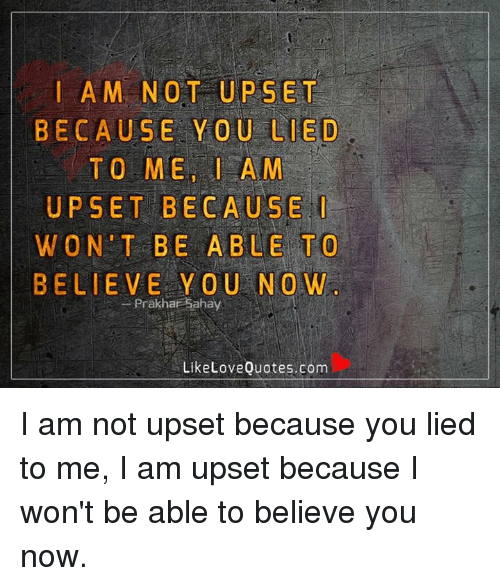 I Am Not Upset Because You Lied To Me Am Upset Because I Won T Be