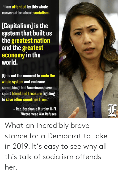 "Brave, Capitalism, and Socialism: ""I am offended by this whole  conversation about socialism.  [Capitalism] is the  system that built us  the greatest nation  and the greatest  economy in the  world.  [lJt is not the moment to undo the  whole system and embrace  something that Americans have  spent blood and treasure fighting  to save other countries from.""  Rep. Stephanie Murphy, D-FL  Vietnamese War Refugee What an incredibly brave stance for a Democrat to take in 2019.   It's easy to see why all this talk of socialism offends her."