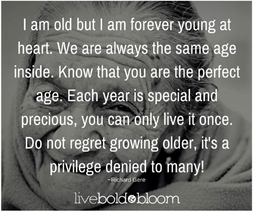 Do Not Regret Growing Older It Is A Privilege Denied To: I Am Old But I Am Forever Young At Heart We Are Always The