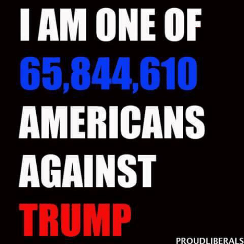Trump, One, and Americans: I AM ONE OF  65,844,610  AMERICANS  AGAINST  TRUMP  PROUDLIBERALS