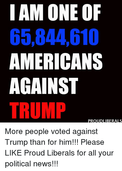Memes, Proud, and 🤖: I AM ONE OF  65,844010  AMERICANS  AGAINST  TRUMP  PROUD LIBERALS More people voted against Trump than for him!!!  Please LIKE Proud Liberals for all your political news!!!