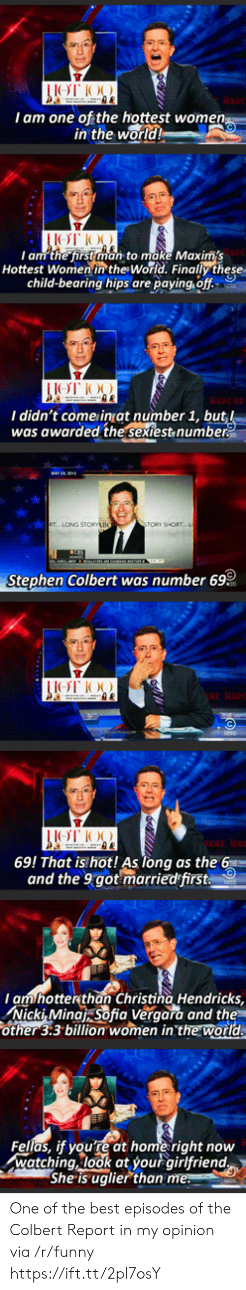 Funny, Stephen, and Best: I am one of the hottest wome  in the  world  I am the first man to make Maxims  Hottest Women in the World. Finally these  child-bearing hips are paying, off  I didn't come inat number 1, bu  was awarded the sextest,numbe  TORY SHORT  Stephen Colbert was number 69  69! That is hot! As long as the 6  and the 9got marriedfirst  am hotterthan Christina Hendricks,  Nicki, Minat sofia Veraara and the  other 3:3 billion women in the world  Fellas, if youre at home right now  watching, look at your airlfriend  She is uglier than One of the best episodes of the Colbert Report in my opinion via /r/funny https://ift.tt/2pl7osY