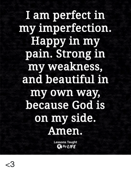 Beautiful, God, and Life: I am perfect in  my imperfection.  Happy in my  pain. Strong in  my weakness,  and beautiful in  my own way,  because God is  on my side.  Amen.  Lessons Taught  By LIFE <3