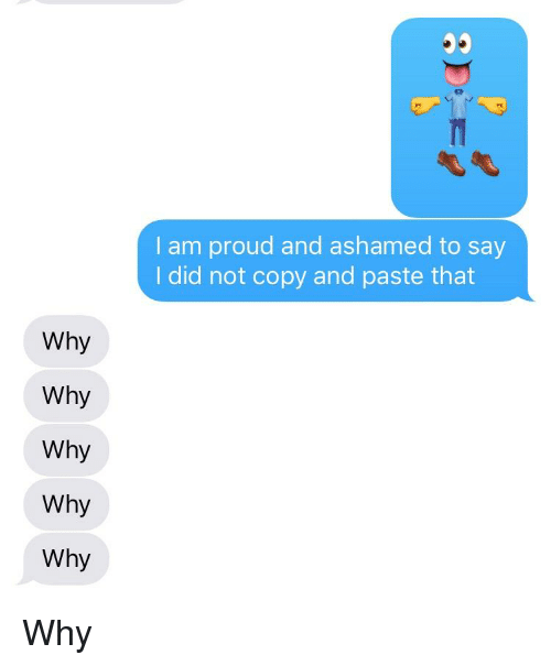 Proud, Texts, and Why: I am proud and ashamed to say  I did not copy and paste that  Why  Why  Why  Why  Why
