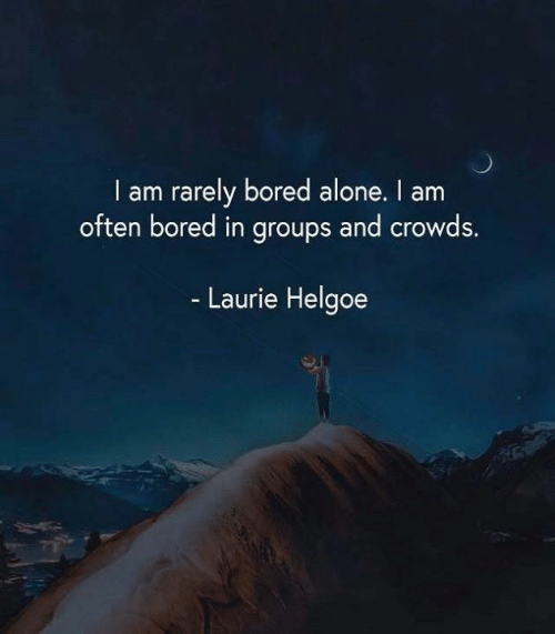 Being Alone, Bored, and Memes: I am rarely bored alone. I am  often bored in groups and crowds.  Laurie Helgoe  าชิ