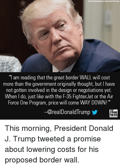 "Memes, Air Force, and 🤖: ""I am reading that the great border WALL will cost  more than the government originally thought, but have  not gotten involved in the design or negotiations yet.  When do, just like with the F-35 FighterJet or the Air  Force One Program, price will come WAY DOWN!""  -@realDonald Trump  FOX  NEWS This morning, President Donald J. Trump tweeted a promise about lowering costs for his proposed border wall."