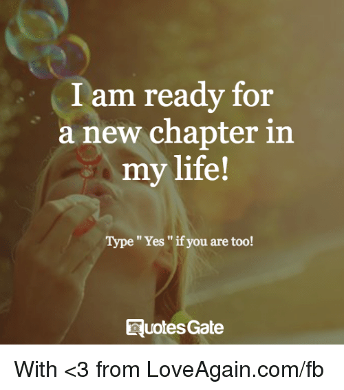 I Am Ready For A New Chapter In My Life Type Yes If You Are Too