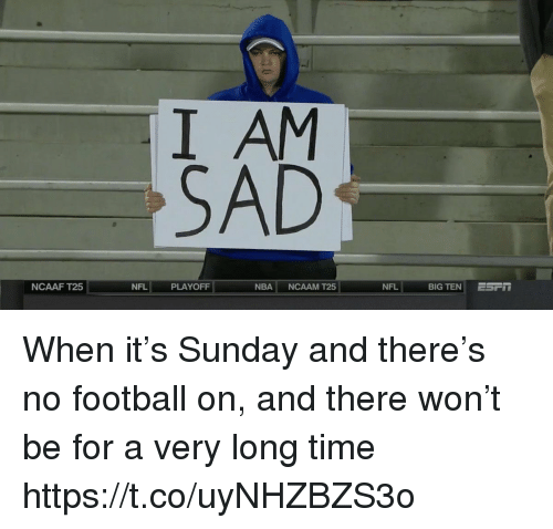 Football, Nba, and Nfl: I AM  SAD  NCAAF T25  NFL PLAYOFF  NBA NCAAM T25  NFL  BIG TEN ESFT When it's Sunday and there's no football on, and there won't be for a very long time https://t.co/uyNHZBZS3o