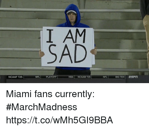 Nba, Nfl, and Sports: I AM  SAD  NCAAF T25  NFL  PLAYOFF  NBA NCAAM T25  NFL  BIG TEN ! Miami fans currently: #MarchMadness https://t.co/wMh5GI9BBA